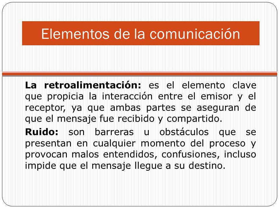 Elementos de la comunicación La retroalimentación: es el elemento clave que propicia la interacción entre el emisor y el receptor, ya que ambas partes