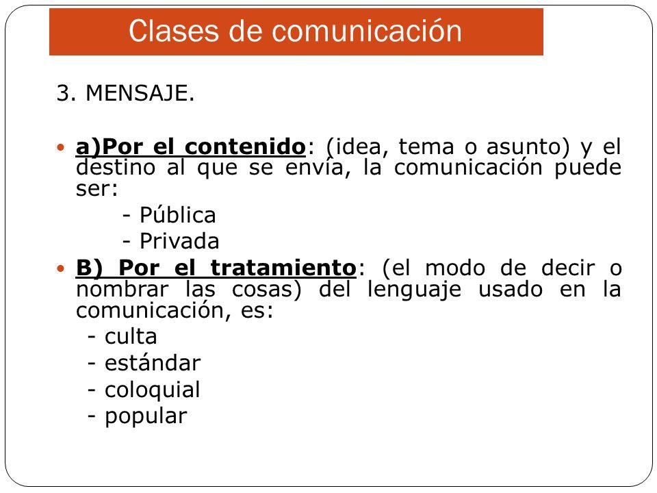 Clases de comunicación 3. MENSAJE. a)Por el contenido: (idea, tema o asunto) y el destino al que se envía, la comunicación puede ser: - Pública - Priv
