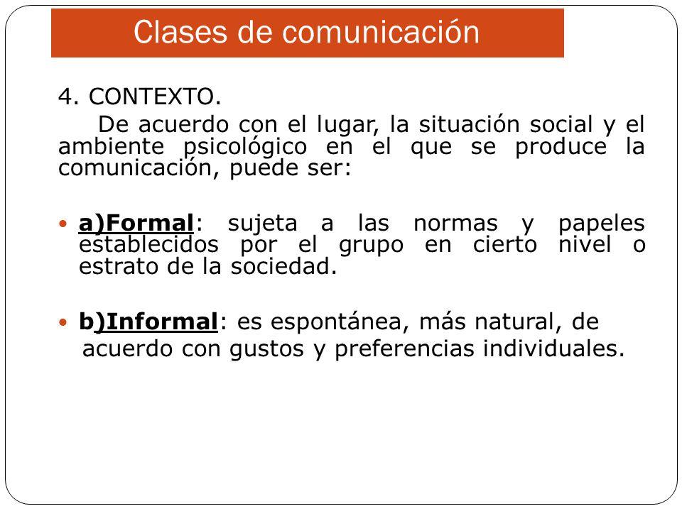 Clases de comunicación 4. CONTEXTO. De acuerdo con el lugar, la situación social y el ambiente psicológico en el que se produce la comunicación, puede