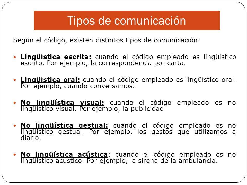 Tipos de comunicación Según el código, existen distintos tipos de comunicación: Lingüística escrita: cuando el código empleado es lingüístico escrito.