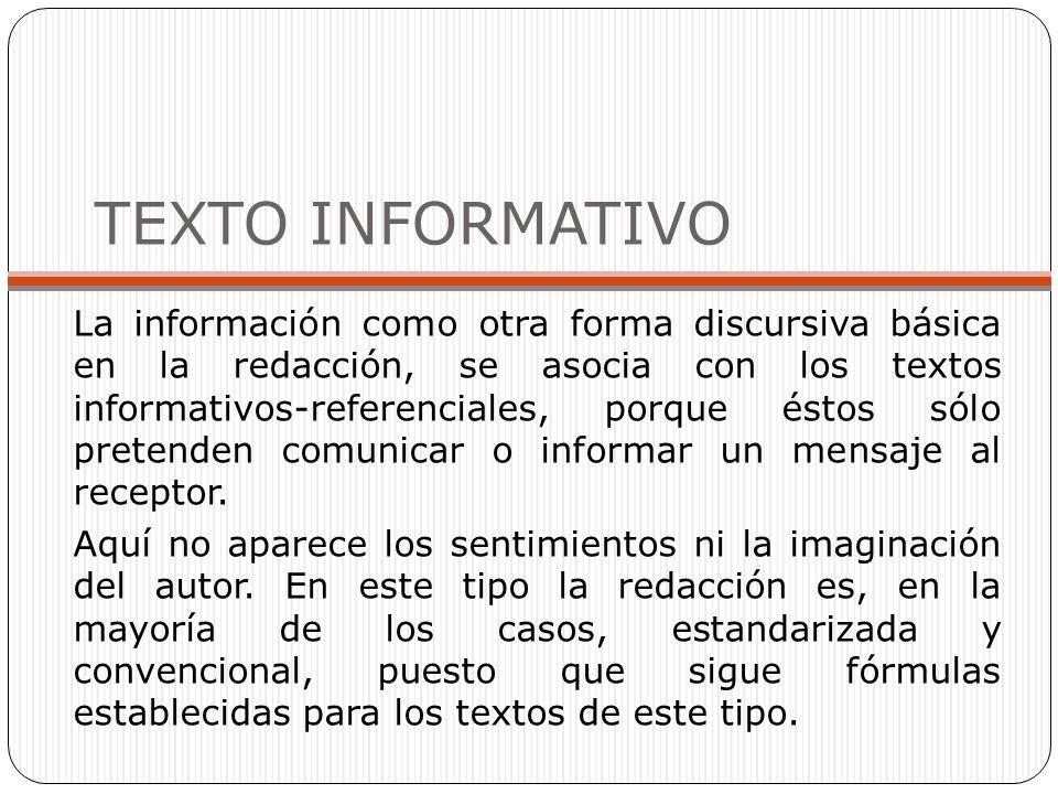 TEXTO INFORMATIVO La información como otra forma discursiva básica en la redacción, se asocia con los textos informativos-referenciales, porque éstos