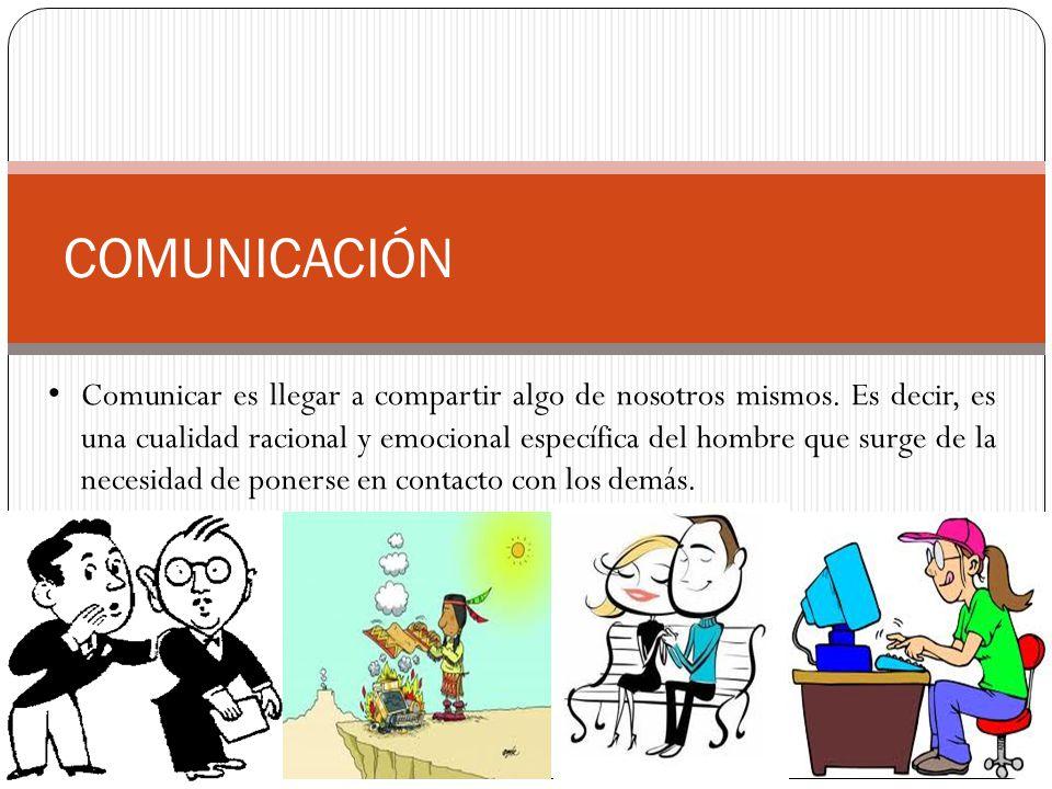 COMUNICACIÓN Comunicar es llegar a compartir algo de nosotros mismos. Es decir, es una cualidad racional y emocional específica del hombre que surge d
