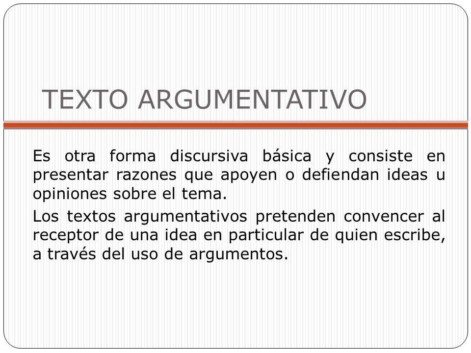 TEXTO ARGUMENTATIVO Es otra forma discursiva básica y consiste en presentar razones que apoyen o defiendan ideas u opiniones sobre el tema. Los textos