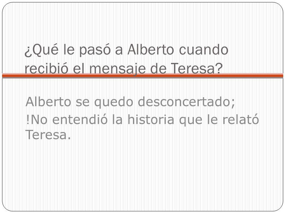 ¿Qué le pasó a Alberto cuando recibió el mensaje de Teresa? Alberto se quedo desconcertado; !No entendió la historia que le relató Teresa.