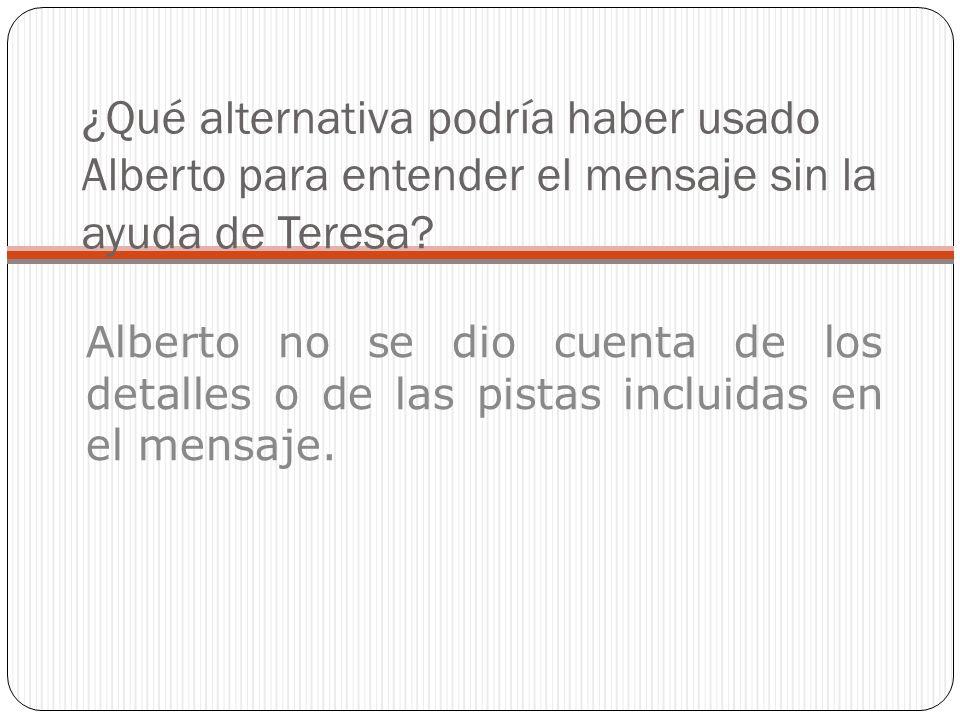 ¿Qué alternativa podría haber usado Alberto para entender el mensaje sin la ayuda de Teresa? Alberto no se dio cuenta de los detalles o de las pistas