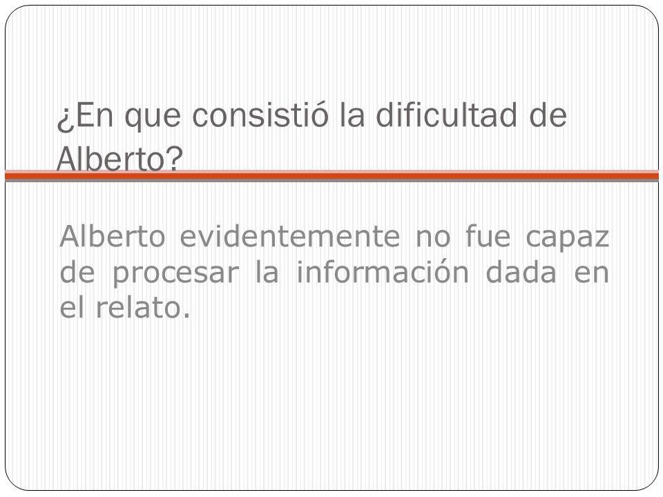 ¿En que consistió la dificultad de Alberto? Alberto evidentemente no fue capaz de procesar la información dada en el relato.