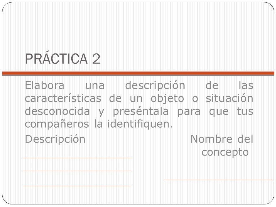PRÁCTICA 2 Elabora una descripción de las características de un objeto o situación desconocida y preséntala para que tus compañeros la identifiquen. D