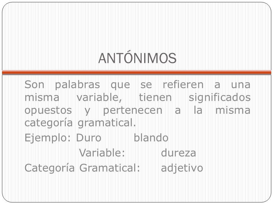 ANTÓNIMOS Son palabras que se refieren a una misma variable, tienen significados opuestos y pertenecen a la misma categoría gramatical. Ejemplo: Durob