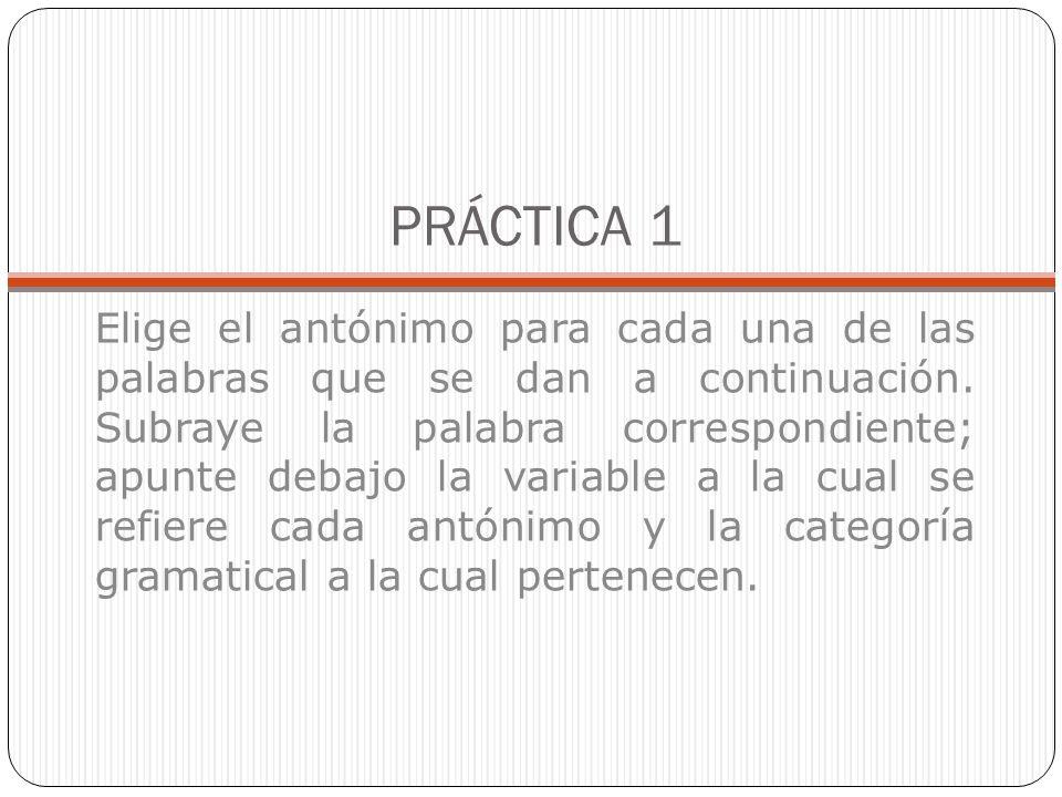 PRÁCTICA 1 Elige el antónimo para cada una de las palabras que se dan a continuación. Subraye la palabra correspondiente; apunte debajo la variable a
