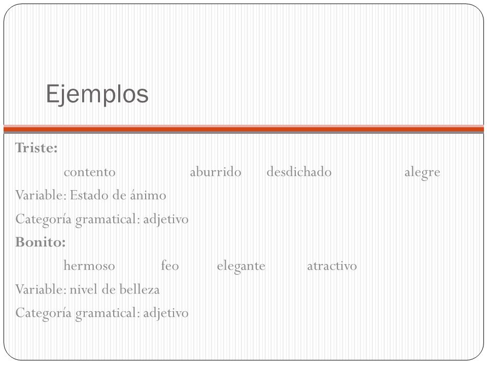 Ejemplos Triste: contento aburrido desdichado alegre Variable: Estado de ánimo Categoría gramatical: adjetivo Bonito: hermosofeo eleganteatractivo Var