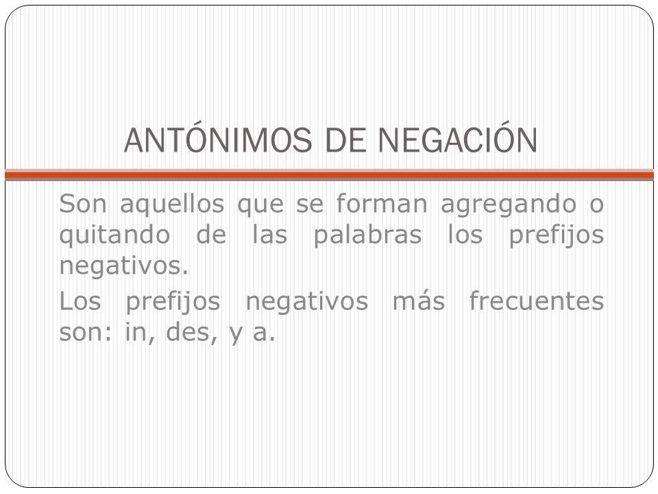 ANTÓNIMOS DE NEGACIÓN Son aquellos que se forman agregando o quitando de las palabras los prefijos negativos. Los prefijos negativos más frecuentes so