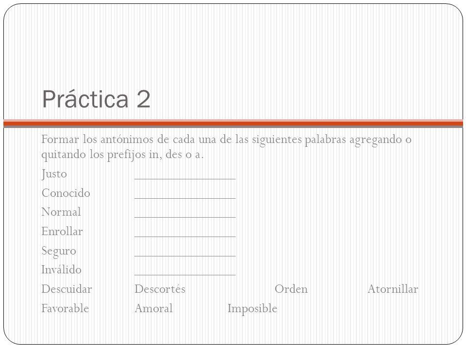 Práctica 2 Formar los antónimos de cada una de las siguientes palabras agregando o quitando los prefijos in, des o a. Justo ______________ Conocido __