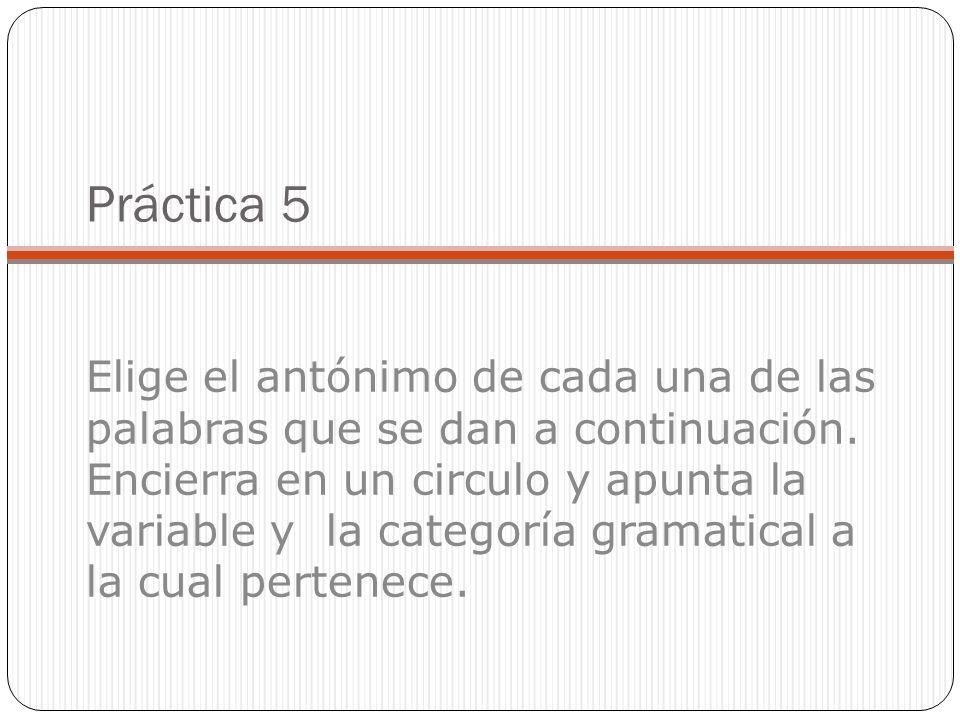 Práctica 5 Elige el antónimo de cada una de las palabras que se dan a continuación. Encierra en un circulo y apunta la variable y la categoría gramati