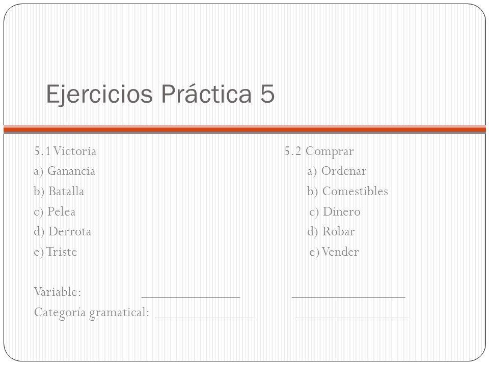 Ejercicios Práctica 5 5.1 Victoria 5.2 Comprar a) Ganancia a) Ordenar b) Batalla b) Comestibles c) Pelea c) Dinero d) Derrota d) Robar e) Triste e) Ve
