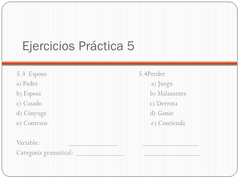 Ejercicios Práctica 5 5.3 Esposo 5.4Perder a) Padre a) Juego b) Esposa b) Malamente c) Casado c) Derrota d) Cónyuge d) Ganar e) Contrato e) Contienda