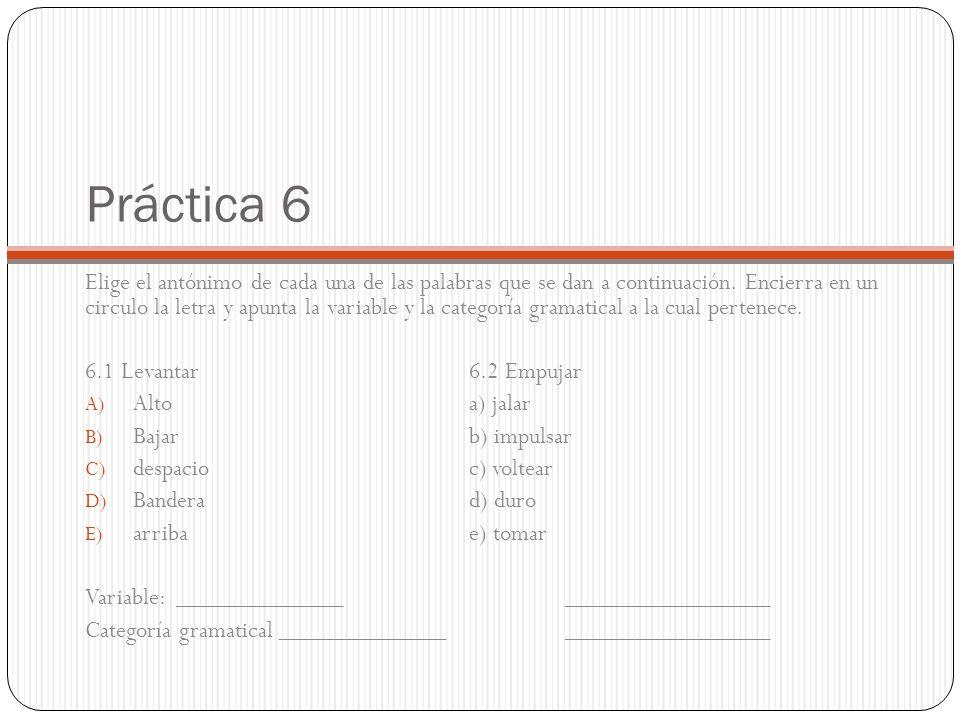 Práctica 6 Elige el antónimo de cada una de las palabras que se dan a continuación. Encierra en un circulo la letra y apunta la variable y la categorí