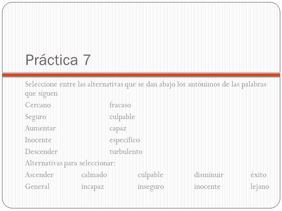 Práctica 7 Seleccione entre las alternativas que se dan abajo los antónimos de las palabras que siguen Cercanofracaso Seguroculpable Aumentarcapaz Ino
