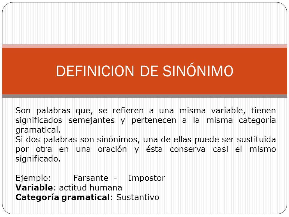 DEFINICION DE SINÓNIMO Son palabras que, se refieren a una misma variable, tienen significados semejantes y pertenecen a la misma categoría gramatical