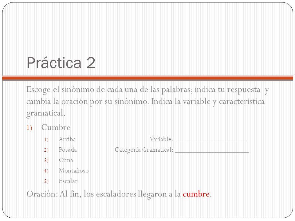 Práctica 2 Escoge el sinónimo de cada una de las palabras; indica tu respuesta y cambia la oración por su sinónimo. Indica la variable y característic