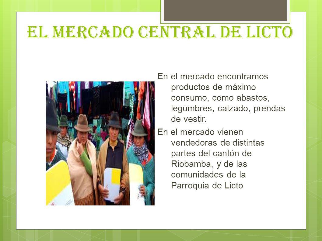 EL MERCADO CENTRAL DE LICTO En el mercado encontramos productos de máximo consumo, como abastos, legumbres, calzado, prendas de vestir. En el mercado