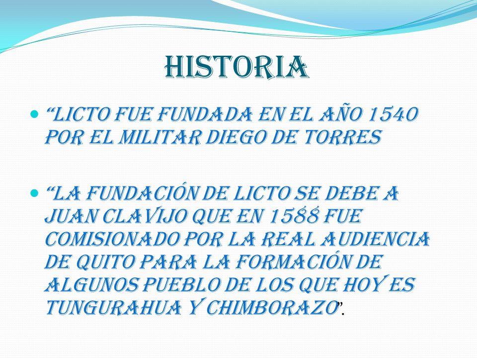 HISTORIA Licto fue fundada en el año 1540 por el militar Diego de Torres La fundación de Licto se debe a Juan Clavijo que en 1588 fue comisionado por la Real Audiencia de Quito para la formación de algunos pueblo de los que hoy es Tungurahua y Chimborazo.