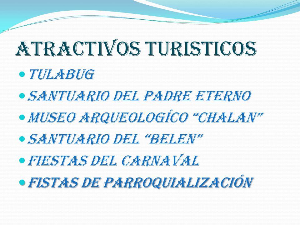 ATRACTIVOS TURISTICOS TULABUG SANTUARIO DEL PADRE ETERNO MUSEO ARQUEOLOGÍCO CHALAN SANTUARIO DEL BELEN FIESTAS DEL CARNAVAL FISTAS DE PARROQUIALIZACIÓN FISTAS DE PARROQUIALIZACIÓN