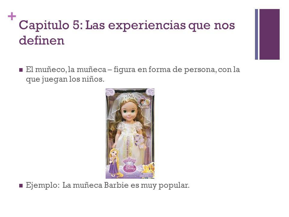 + Capitulo 5: Las experiencias que nos definen El muñeco, la muñeca – figura en forma de persona, con la que juegan los niños. Ejemplo: La muñeca Barb