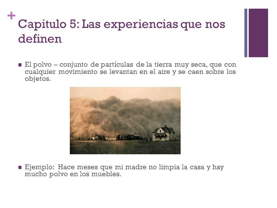 + Capitulo 5: Las experiencias que nos definen El polvo – conjunto de partículas de la tierra muy seca, que con cualquier movimiento se levantan en el