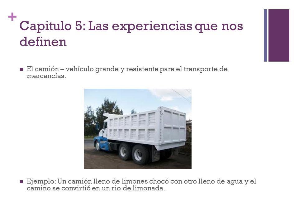 + Capitulo 5: Las experiencias que nos definen El camión – vehículo grande y resistente para el transporte de mercancías. Ejemplo: Un camión lleno de