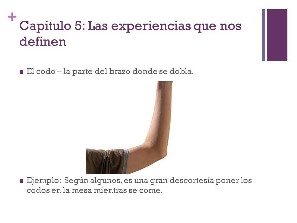 + Capitulo 5: Las experiencias que nos definen El codo – la parte del brazo donde se dobla. Ejemplo: Según algunos, es una gran descortesía poner los