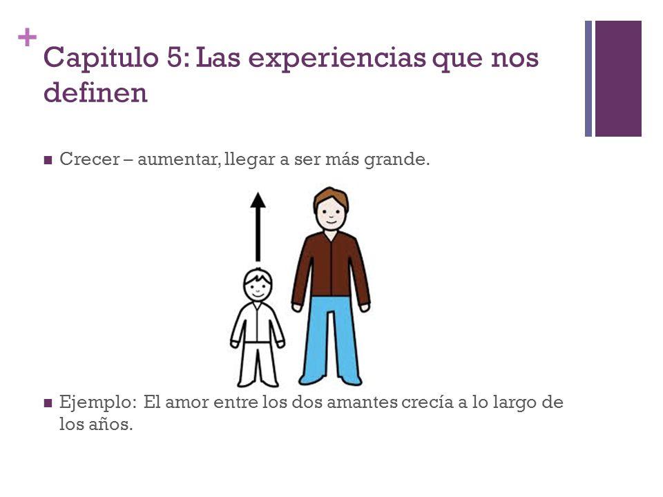 + Capitulo 5: Las experiencias que nos definen Crecer – aumentar, llegar a ser más grande. Ejemplo: El amor entre los dos amantes crecía a lo largo de