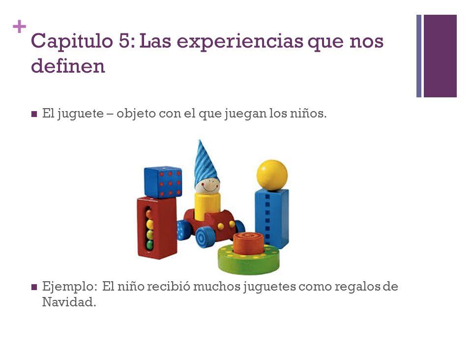+ Capitulo 5: Las experiencias que nos definen El juguete – objeto con el que juegan los niños. Ejemplo: El niño recibió muchos juguetes como regalos