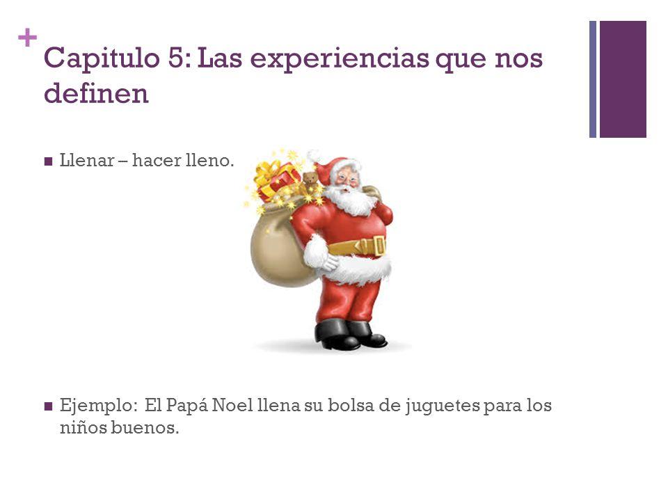 + Capitulo 5: Las experiencias que nos definen Llenar – hacer lleno. Ejemplo: El Papá Noel llena su bolsa de juguetes para los niños buenos.
