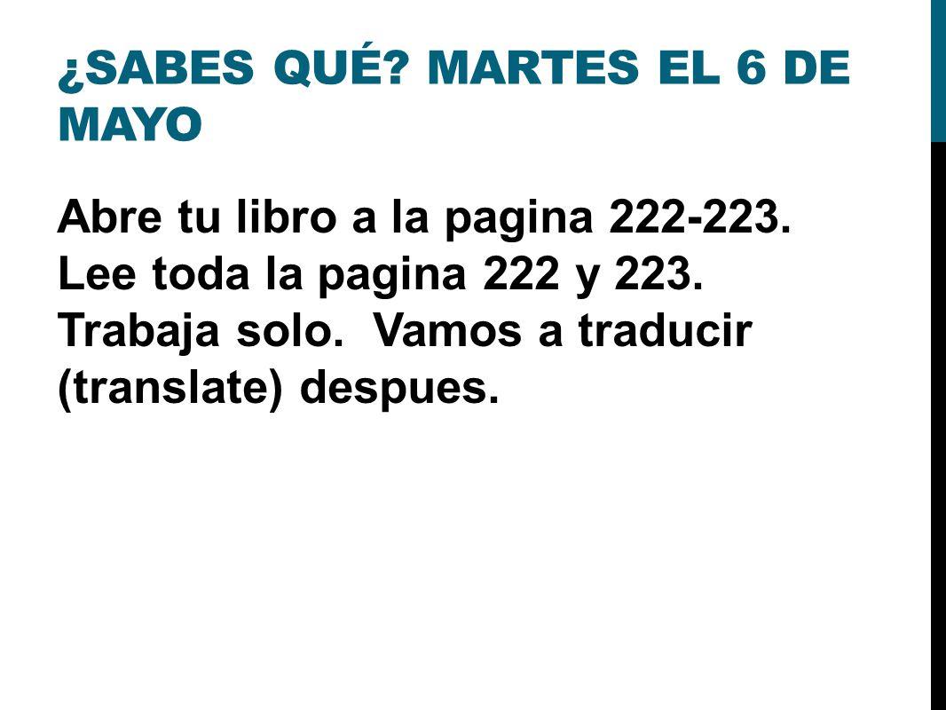 ¿SABES QUÉ. MARTES EL 6 DE MAYO Abre tu libro a la pagina 222-223.