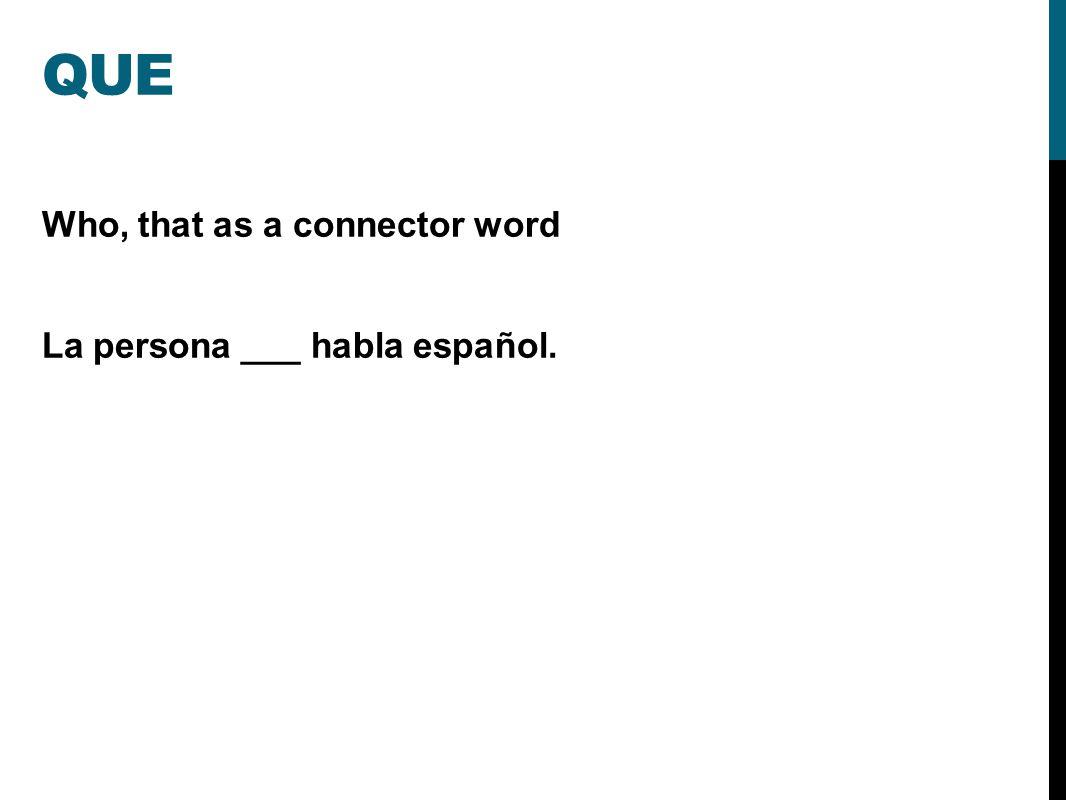 QUE Who, that as a connector word La persona ___ habla español.