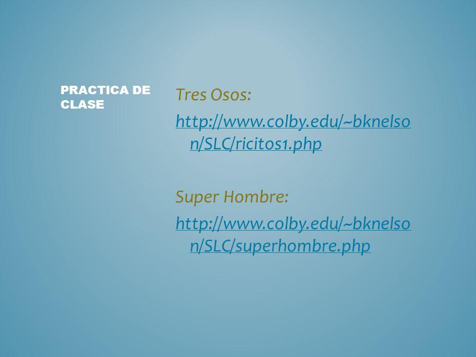 Tres Osos: http://www.colby.edu/~bknelso n/SLC/ricitos1.php Super Hombre: http://www.colby.edu/~bknelso n/SLC/superhombre.php PRACTICA DE CLASE