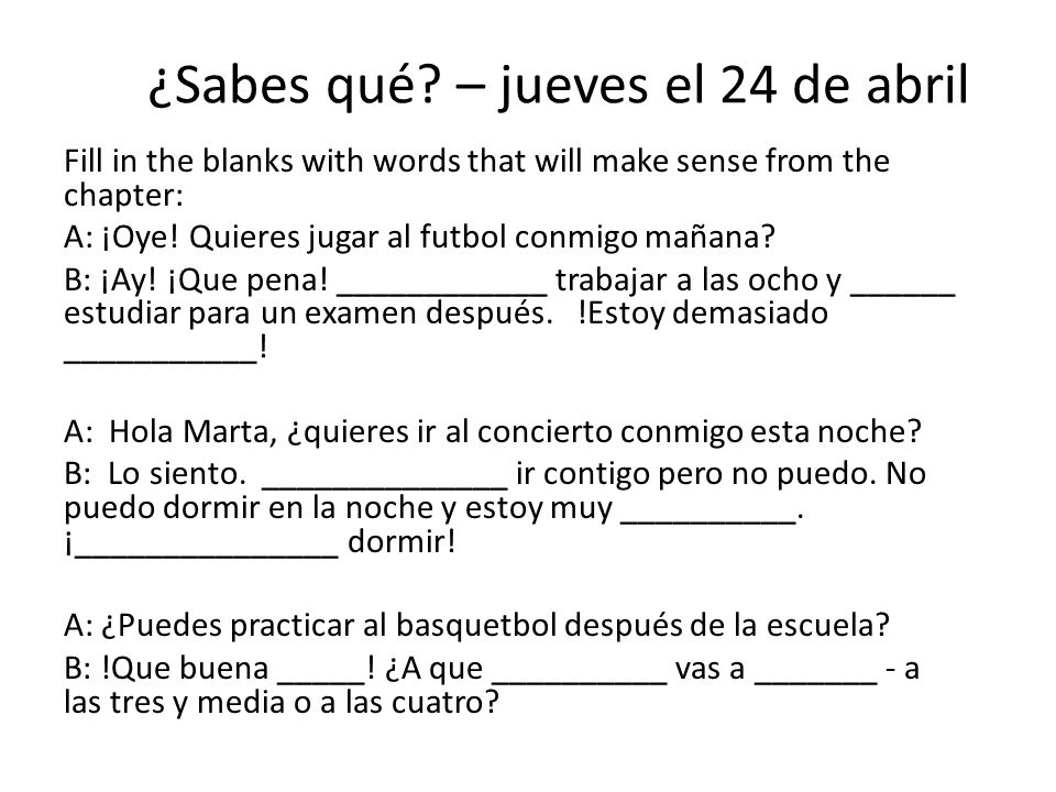 ¿Sabes qué? – jueves el 24 de abril Fill in the blanks with words that will make sense from the chapter: A: ¡Oye! Quieres jugar al futbol conmigo maña