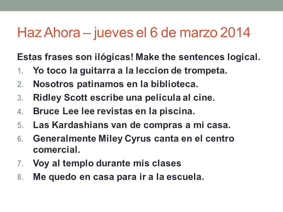Haz Ahora – jueves el 6 de marzo 2014 Estas frases son ilógicas! Make the sentences logical. 1. Yo toco la guitarra a la leccion de trompeta. 2. Nosot