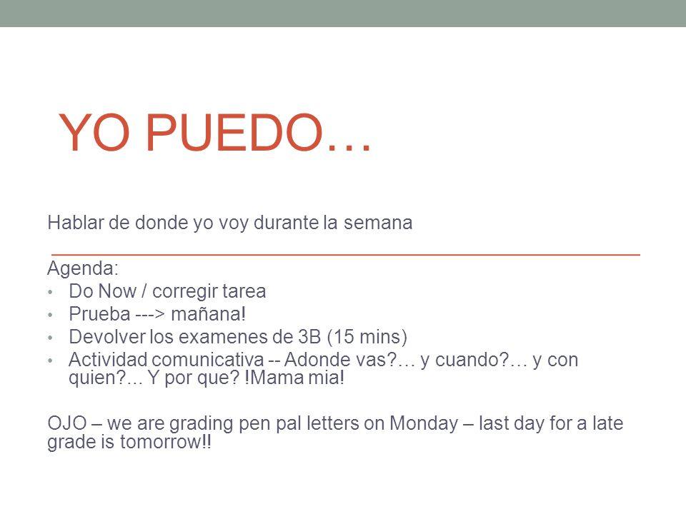 YO PUEDO… Hablar de donde yo voy durante la semana Agenda: Do Now / corregir tarea Prueba ---> mañana! Devolver los examenes de 3B (15 mins) Actividad