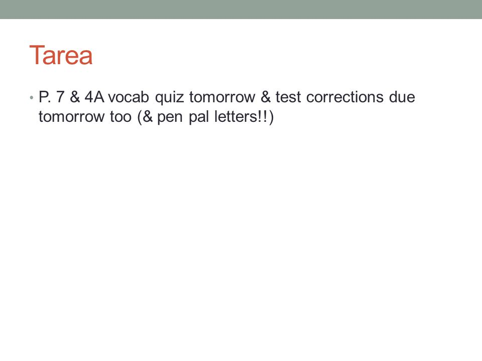 Tarea P. 7 & 4A vocab quiz tomorrow & test corrections due tomorrow too (& pen pal letters!!)