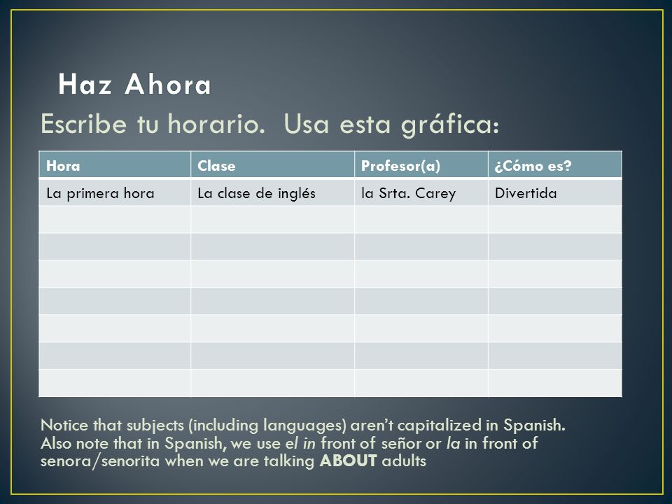 Escribe tu horario. Usa esta gráfica: Notice that subjects (including languages) arent capitalized in Spanish. Also note that in Spanish, we use el in
