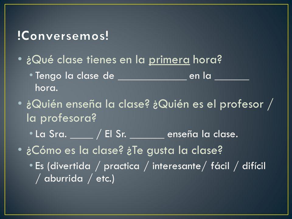 ¿Qué clase tienes en la primera hora? Tengo la clase de ____________ en la ______ hora. ¿Quién enseña la clase? ¿Quién es el profesor / la profesora?