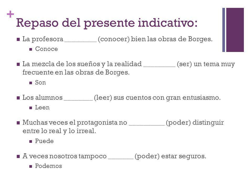 + Repaso del presente indicativo: La profesora _________ (conocer) bien las obras de Borges. Conoce La mezcla de los sueños y la realidad _________ (s