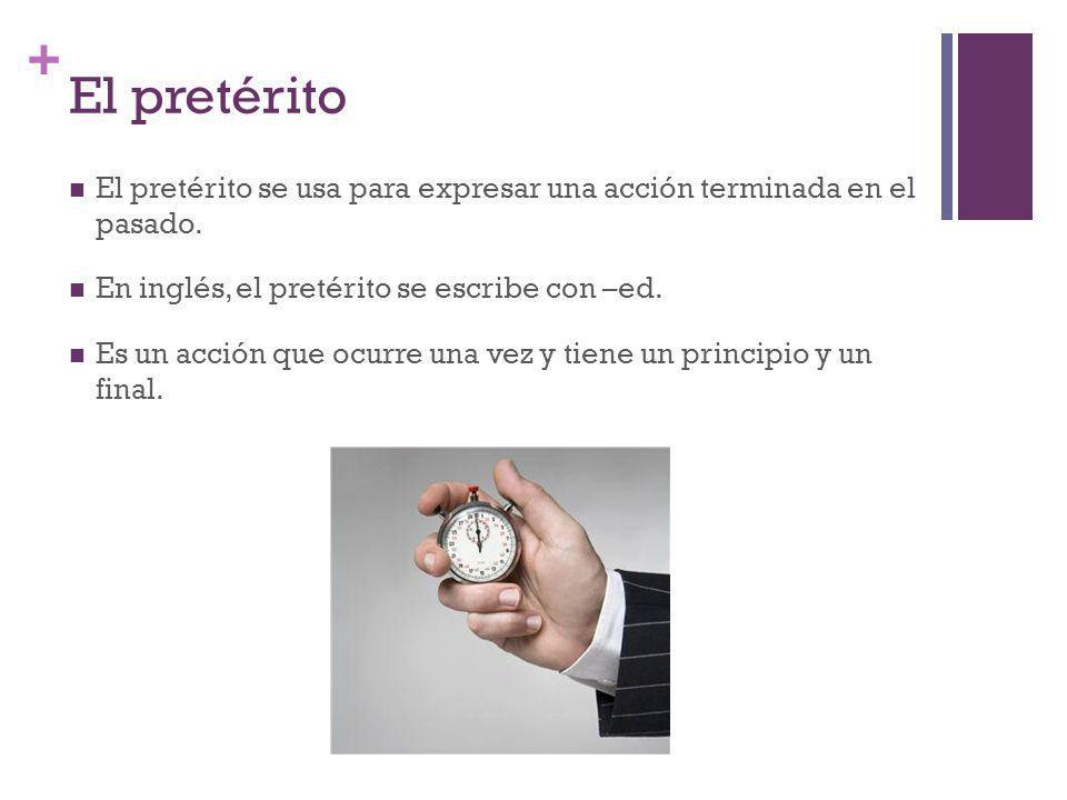 + El pretérito El pretérito se usa para expresar una acción terminada en el pasado. En inglés, el pretérito se escribe con –ed. Es un acción que ocurr