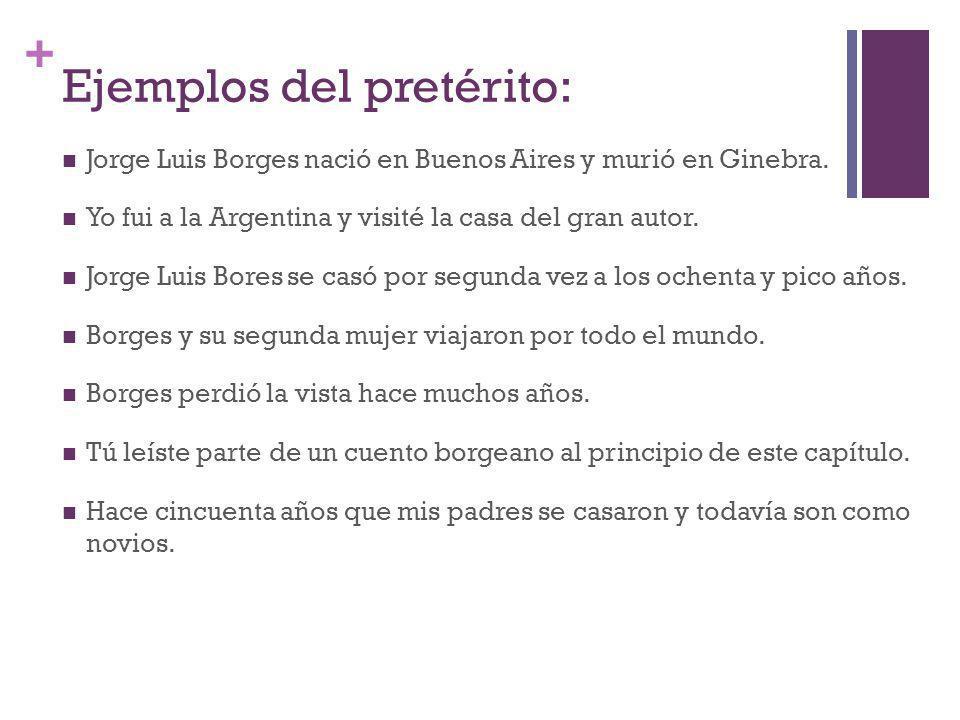 + Ejemplos del pretérito: Jorge Luis Borges nació en Buenos Aires y murió en Ginebra. Yo fui a la Argentina y visité la casa del gran autor. Jorge Lui