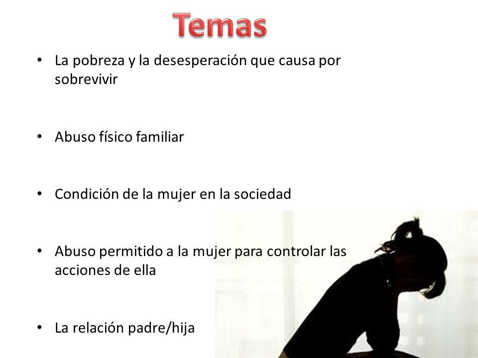 La pobreza y la desesperación que causa por sobrevivir Abuso físico familiar Condición de la mujer en la sociedad Abuso permitido a la mujer para controlar las acciones de ella La relación padre/hija