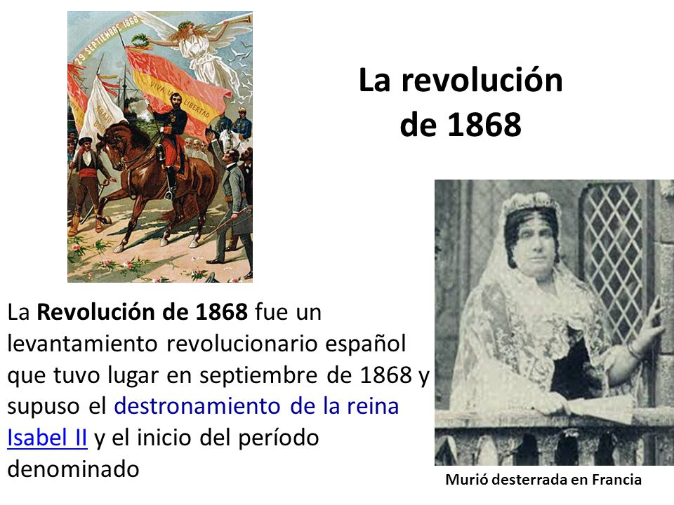 La revolución de 1868 La Revolución de 1868 fue un levantamiento revolucionario español que tuvo lugar en septiembre de 1868 y supuso el destronamiento de la reina Isabel II y el inicio del período denominado Isabel II Murió desterrada en Francia