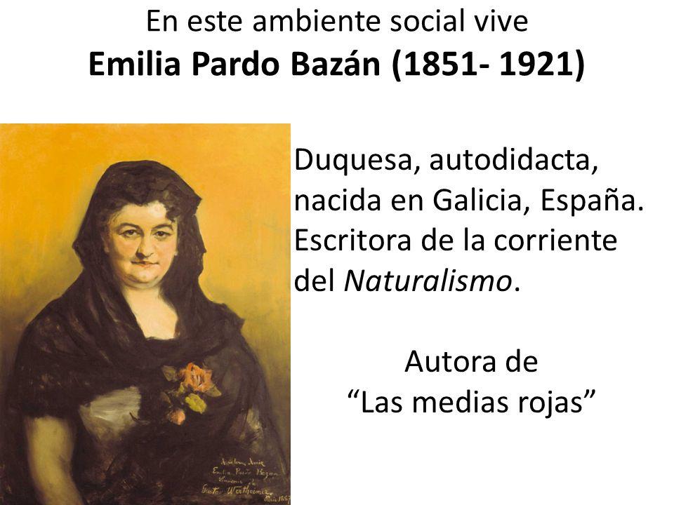 En este ambiente social vive Emilia Pardo Bazán (1851- 1921) Duquesa, autodidacta, nacida en Galicia, España.