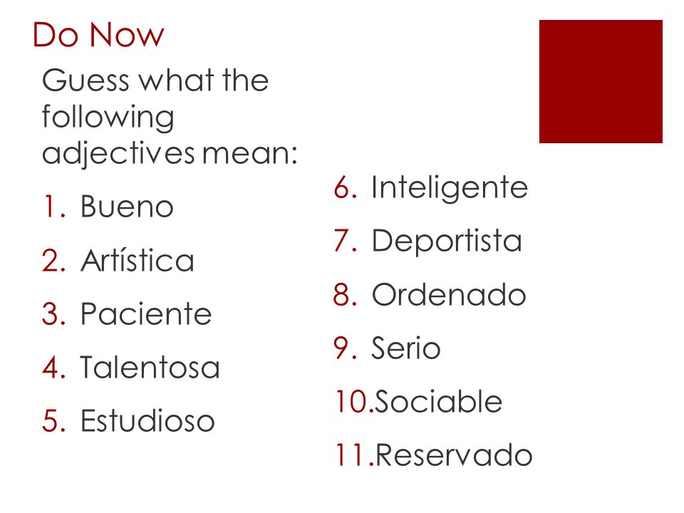 Do Now Guess what the following adjectives mean: 1.Bueno 2.Artística 3.Paciente 4.Talentosa 5.Estudioso 6.Inteligente 7.Deportista 8.Ordenado 9.Serio 10.Sociable 11.Reservado