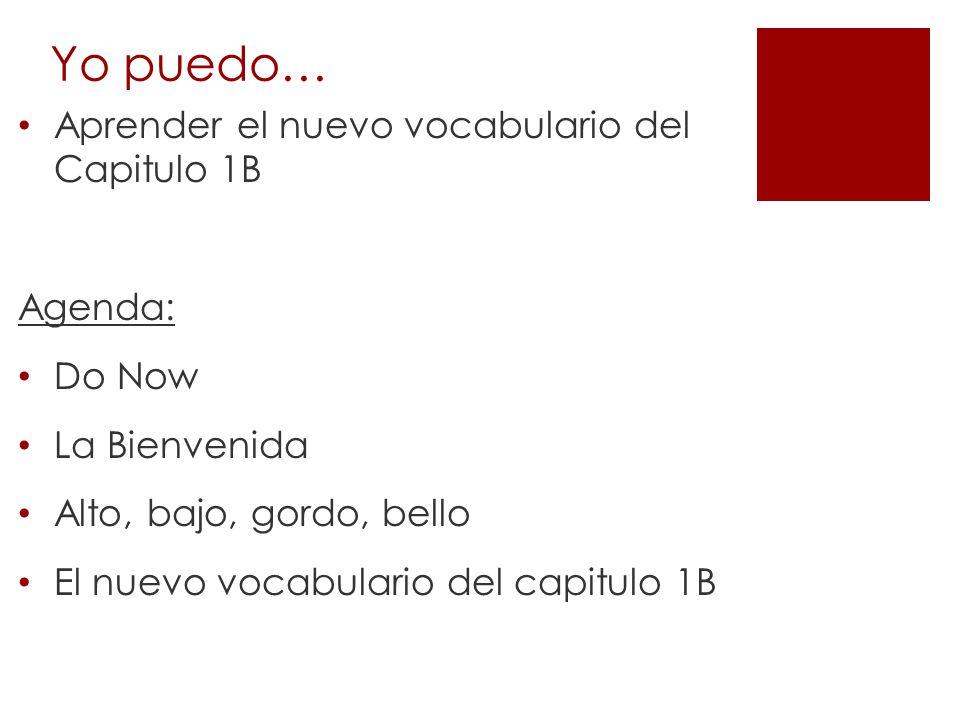 Yo puedo… Aprender el nuevo vocabulario del Capitulo 1B Agenda: Do Now La Bienvenida Alto, bajo, gordo, bello El nuevo vocabulario del capitulo 1B